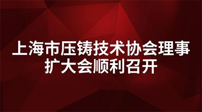 上海市压铸技术协会理事扩大会顺利召开